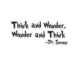 Quote from Dr. Seuss - Think and Wonder, Wonder and Think