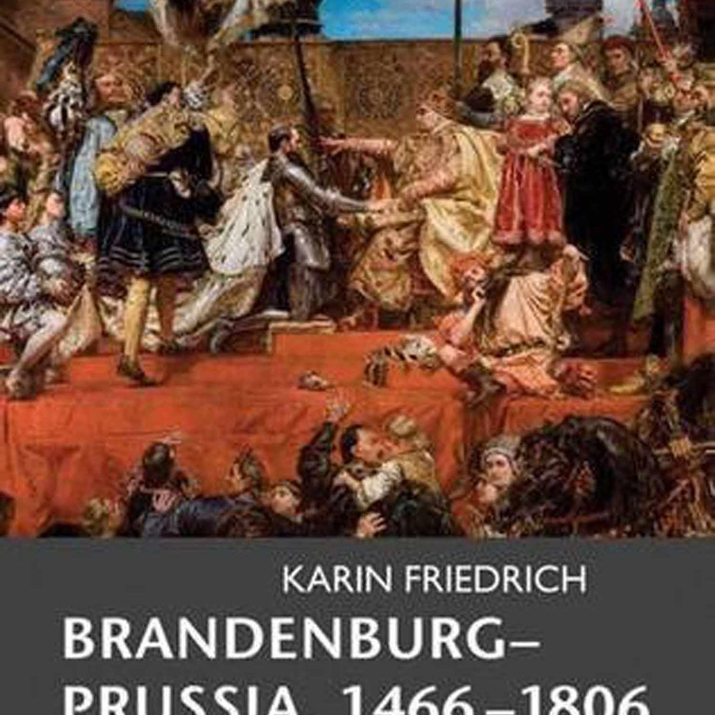 Brandenburg-Prussia 1466-1806 by Karin Friedrich