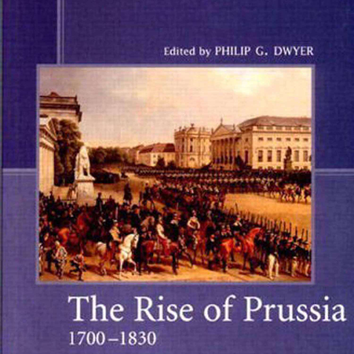 The Rise of Prussia 1700 - 1830 by Philip G. Dwyer