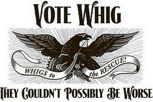 Early Whig Party campaign poster, reads, 'They Couldn't Possibly be Worse.'