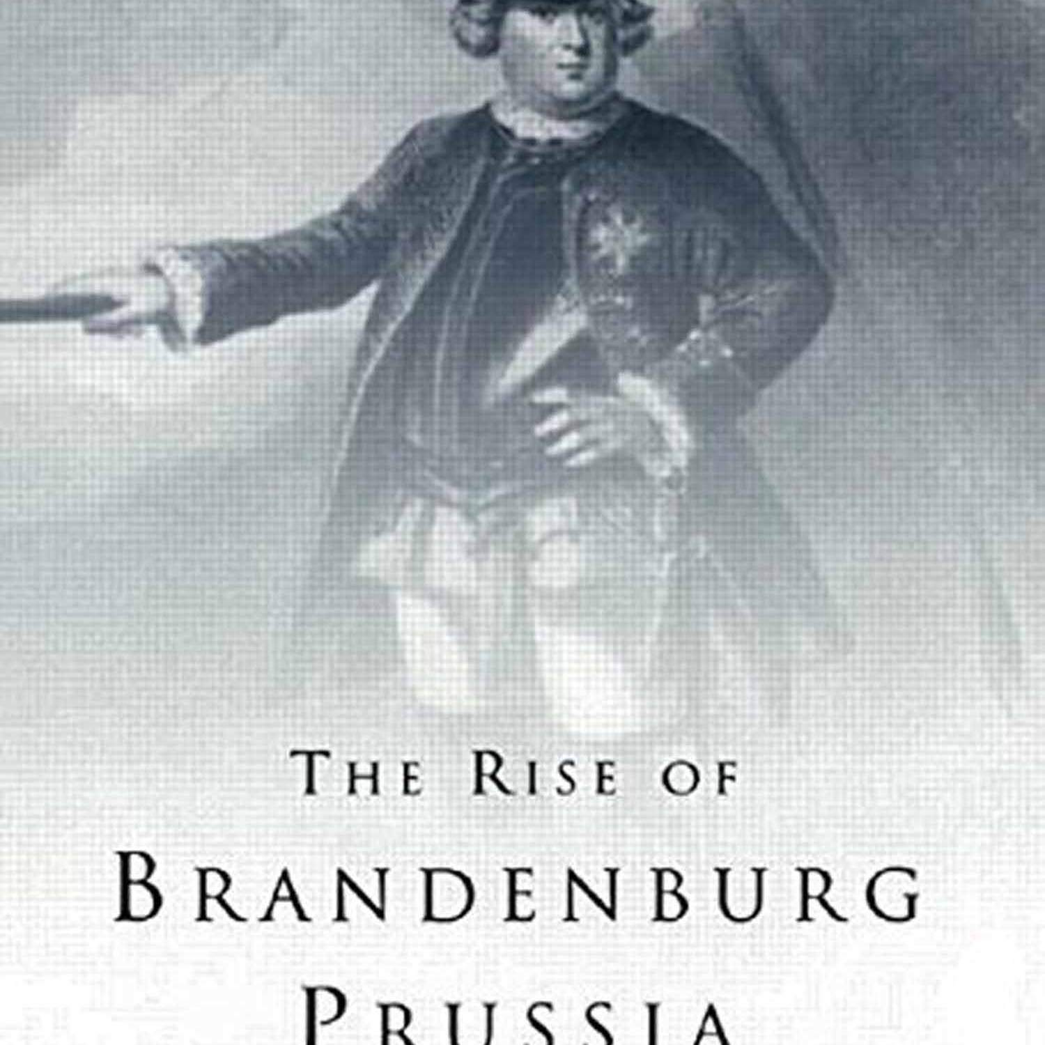 The Rise of Brandenburg-Prussia 1618 - 1740 by Margaret Shennan